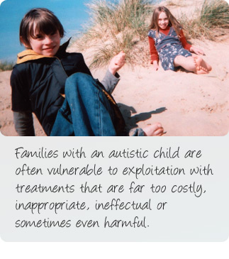 About us: Families with an autistic child are often vulnerable to exploitation with treatments that are far too costly, inappropriate, ineffectual or sometimes even harmful.